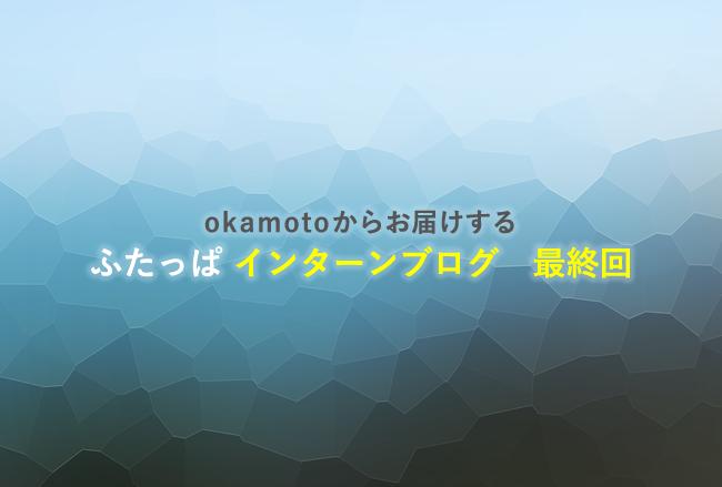 3月30日okamotoからお届けするふたっぱインターンシップブログ最終回